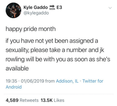 Happy Pride: Kyle Gaddo SoN E3  @kylegaddo  happy pride month  if you have not yet been assigned a  sexuality, please take a number and jk  rowling will be with you as soon as she's  available  19:35 01/06/2019 from Addison, IL Twitter for  Android  4,589 Retweets 13.5K Likes