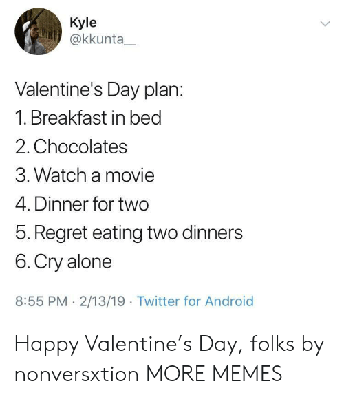 Breakfast In Bed: Kyle  @kkunta  Valentine's Day plan:  1. Breakfast in bed  2. Chocolates  3. Watch a movie  4. Dinner for two  5. Regret eating two dinners  6. Cry alone  8:55 PM 2/13/19 Twitter for Android Happy Valentine's Day, folks by nonversxtion MORE MEMES