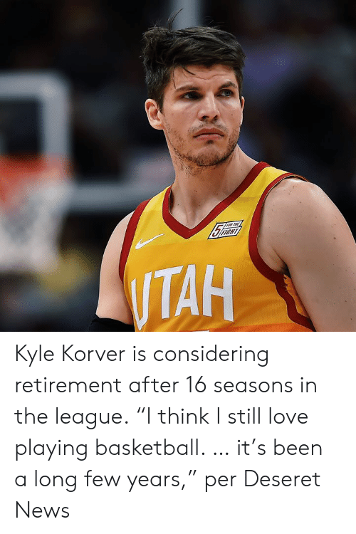 "Basketball, Love, and News: Kyle Korver is considering retirement after 16 seasons in the league.  ""I think I still love playing basketball. … it's been a long few years,"" per Deseret News"