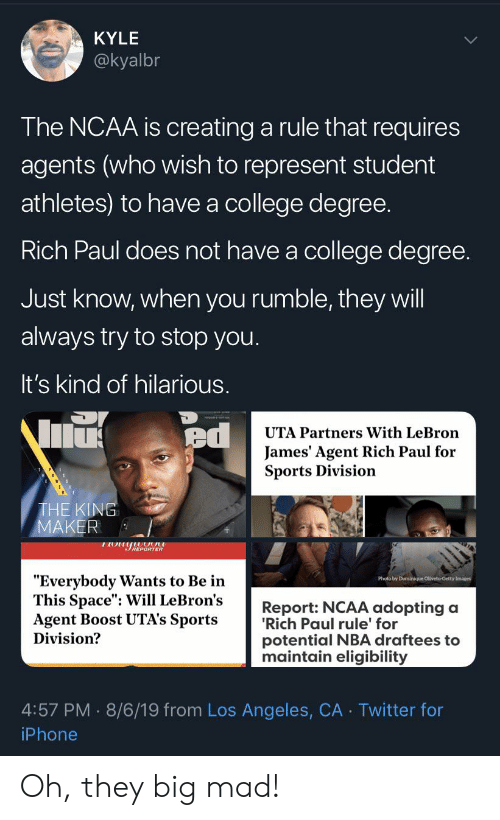 """Blackpeopletwitter, College, and Funny: KYLE  @kyalbr  The NCAA is creating a rule that requires  agents (who wish to represent student  athletes) to have a college degree.  Rich Paul does not have a college degree.  Just know, when you rumble, they will  always try to stop you.  It's kind of hilarious.  ed  UTA Partners With LeBron  James' Agent Rich Paul for  Sports Division  THE KING  MAKER  REPORTER  """"Everybody Wants to Be in  This Space"""": Will LeBron's  Agent Boost UTA's Sports  Division?  Photo by Dominique Oliveto-Getty Images  Report: NCAA adopting a  'Rich Paul rule' for  potential NBA draftees to  maintain eligibility  4:57 PM 8/6/19 from Los Angeles, CA Twitter for  iPhone Oh, they big mad!"""