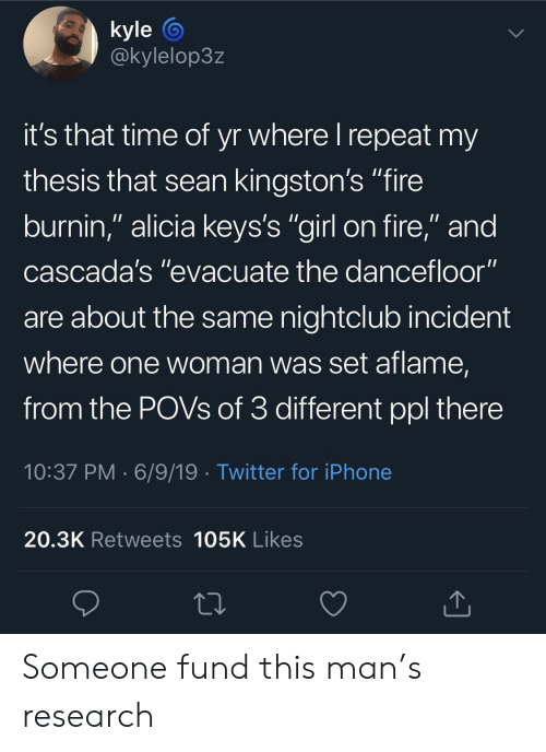 """Nightclub: kyle  @kylelop3z  it's that time of yr where I repeat my  thesis that sean kingston's """"fire  burnin,"""" alicia keys's """"girl on fire,"""" and  cascada's """"evacuate the dancefloor""""  are about the same nightclub incident  where one woman was set aflame,  from the POVS of 3 different ppl there  10:37 PM 6/9/19 Twitter for iPhone  20.3K Retweets 105K Likes Someone fund this man's research"""