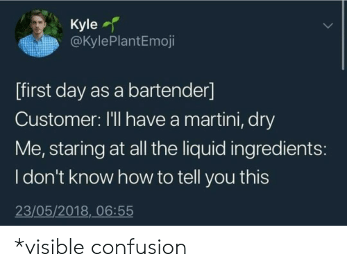 Idont Know: Kyle  @KylePlantEmoji  [first day as a bartender]  Customer: I'll have a martini, dry  Me, staring at all the liquid ingredients:  Idon't know how to tell you this  23/05/2018, 06:55 *visible confusion