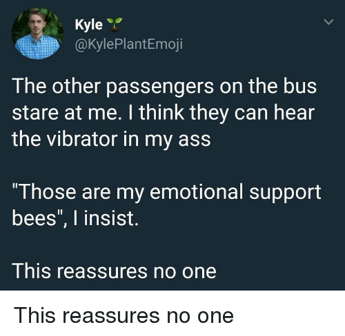 "Ass, Vibrator, and Bees: Kyle  @kylePlantEmoji  The other passengers on the bus  stare at me. I think they can hear  the vibrator in my ass  ""Those are my emotional support  bees"", I insist.  This reassures no one This reassures no one"