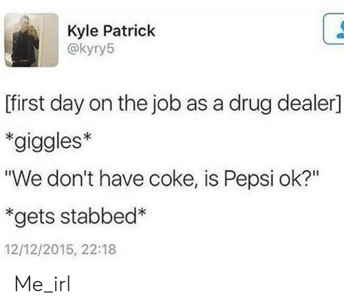 "Drug dealer: Kyle Patrick  @kyry5  [first day on the job as a drug dealer]  *giggles*  ""We don't have coke, is Pepsi ok?""  *gets stabbed*  12/12/2015, 22:18 Me_irl"