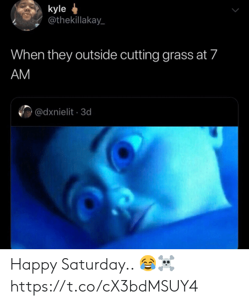 Happy, Grass, and They: kyle  @thekillakay  When they outside cutting grass at 7  AM  @dxnielit 3d Happy Saturday.. 😂☠️ https://t.co/cX3bdMSUY4