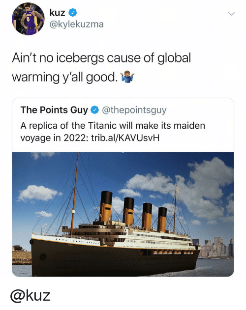Global Warming, Titanic, and Good: @kylekuzma  Ain't no icebergs cause of global  warming y'all good  The Points Guy @thepointsguy  A replica of the Titanic will make its maiden  voyage in 2022: trib.al/KAVUsvH @kuz