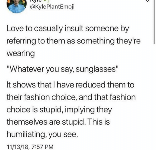 """Dank, Fashion, and Love: @KylePlantEmoji  Love to casually insult someone by  referring to them as something they're  wearing  """"Whatever you say, sunglasses""""  It shows that I have reduced them to  their fashion choice, and that fashion  choice is stupid, implying they  themselves are stupid. This is  humiliating, you see.  11/13/18, 7:57 PM"""