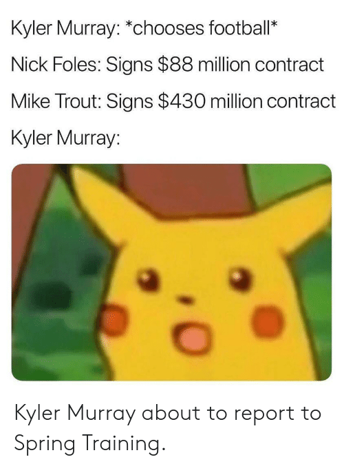 Football, Nfl, and Nick: Kyler Murray: *chooses football*  Nick Foles: Signs $88 million contract  Mike Trout: Signs $430 million contract  Kyler Murray Kyler Murray about to report to Spring Training.