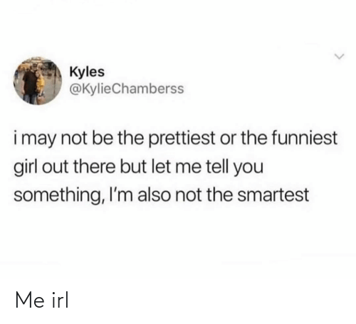 may: Kyles  @KylieChamberss  i may not be the prettiest or the funniest  girl out there but let me tell you  something, I'm also not the smartest Me irl