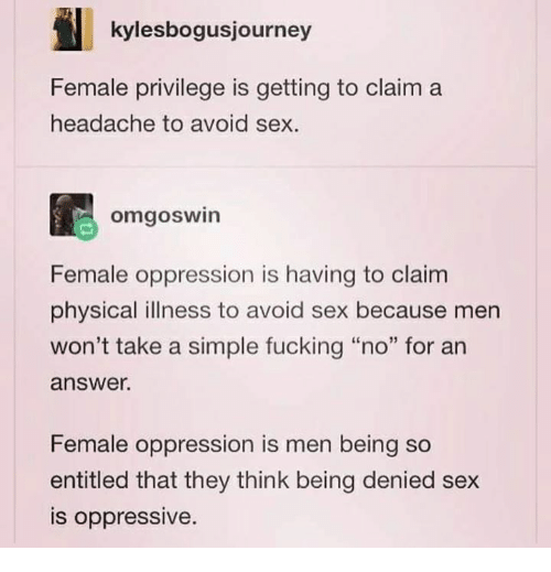 """Female Privilege: kylesbogusjourney  Female privilege is getting to claim a  headache to avoid sex.  omgoswin  Female oppression is having to claim  physical illness to avoid sex because men  won't take a simple fucking """"no"""" for an  answer.  Female oppression is men being so  entitled that they think being denied sex  is oppressive"""