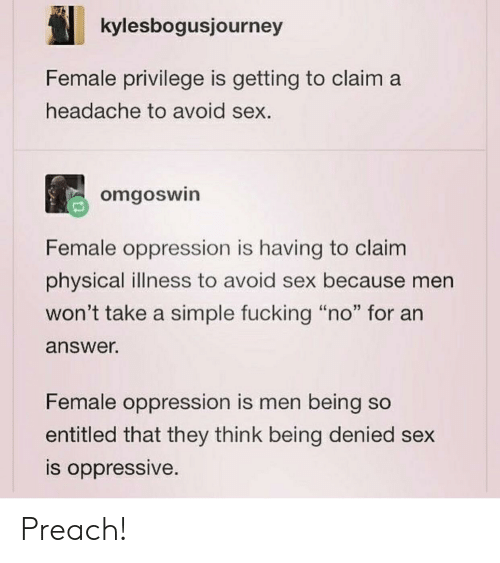 """Female Privilege: kylesbogusjourney  Female privilege is getting to claim a  headache to avoid sex.  omgoswin  Female oppression is having to claim  physical illness to avoid sex because men  won't take a simple fucking """"no"""" for an  answer.  Female oppression is men being so  entitled that they think being denied sex  s oppressive Preach!"""