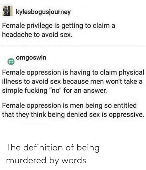 """Female Privilege: kylesbogusjourney  Female privilege is getting to claim a  headache to avoid sex  omgoswin  Female oppression is having to claim physical  illness to avoid sex because men won't take a  simple fucking """"no"""" for an answer.  Female oppression is men being so entitled  that they think being denied sex is oppressive. The definition of being murdered by words"""