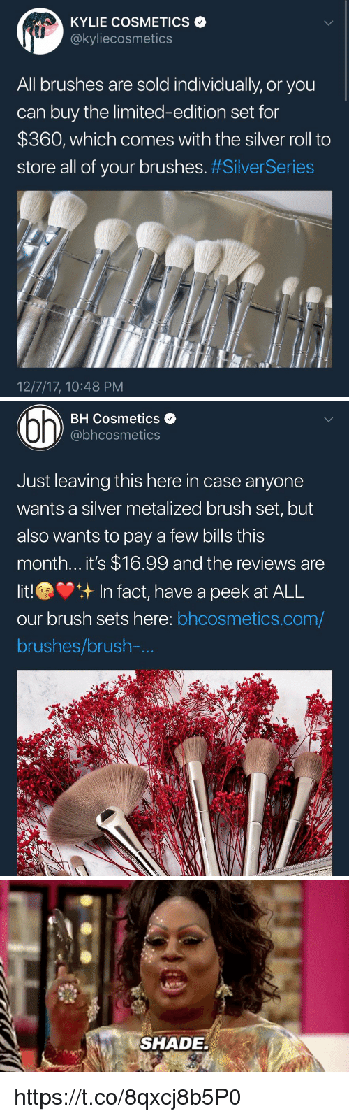 Shade, Limited, and Silver: KYLIE COSMETICS  @kyliecosmetics  All brushes are sold individually, or you  can buy the limited-edition set for  $360, which comes with the silver roll to  store all of your brushes. #SilverSeries  fin  12/7/17, 10:48 PM   BH Cosmetics <  @bhcosmetics  Just leaving this here in case anyone  wants a silver metalized brush set, but  also wants to pay a few bills this  month... it's $16.99 and the reviews are  litIn fact, have a peek at ALL  our brush sets here: bhcosmetics.com/  brushes/brush-   SHADE https://t.co/8qxcj8b5P0