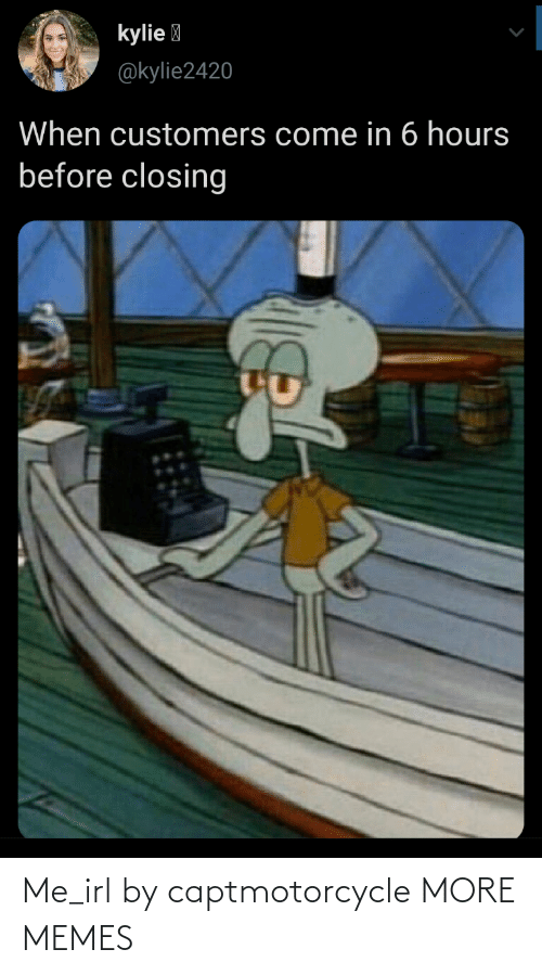 Come In: kylie I  @kylie2420  When customers come in 6 hours  before closing Me_irl by captmotorcycle MORE MEMES