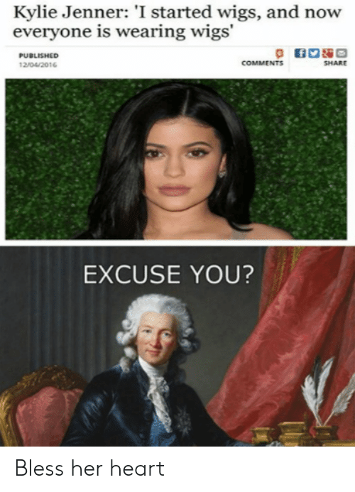 Kylie Jenner, Heart, and Wigs: Kylie Jenner: 'I started wigs, and now  everyone is wearing wigs'  PUBLISHED  COMMENTS  SHARE  12/04/2016  EXCUSE YOU? Bless her heart