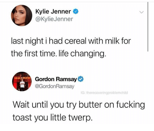 kyliejenner: Kylie Jenner  @KylieJenner  last night i had cereal with milk for  the first time. life changing.  Gordon Ramsay  @GordonRamsay  G: therecoveringproblemchild  Wait until you try butter on fucking  toast you little twerp