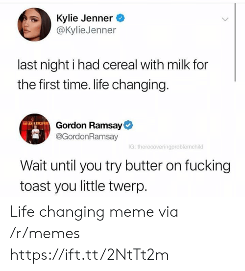 kyliejenner: Kylie Jenner  @KylieJenner  last night i had cereal with milk for  the first time. life changing.  Gordon Ramsay  @GordonRamsay  G: therecoveringproblemchild  Wait until you try butter on fucking  toast you little twerp Life changing meme via /r/memes https://ift.tt/2NtTt2m