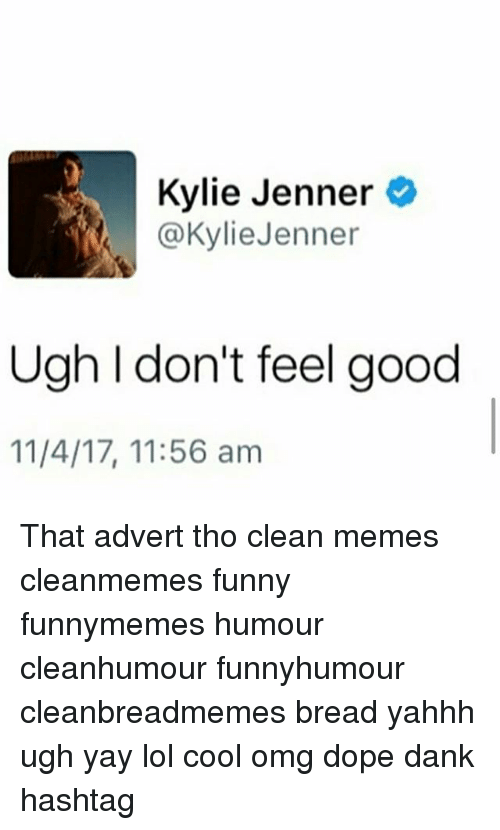 Clean Memes: Kylie Jenner  @KylieJenner  Ugh I don't feel good  11/4/17, 11:56 am That advert tho clean memes cleanmemes funny funnymemes humour cleanhumour funnyhumour cleanbreadmemes bread yahhh ugh yay lol cool omg dope dank hashtag