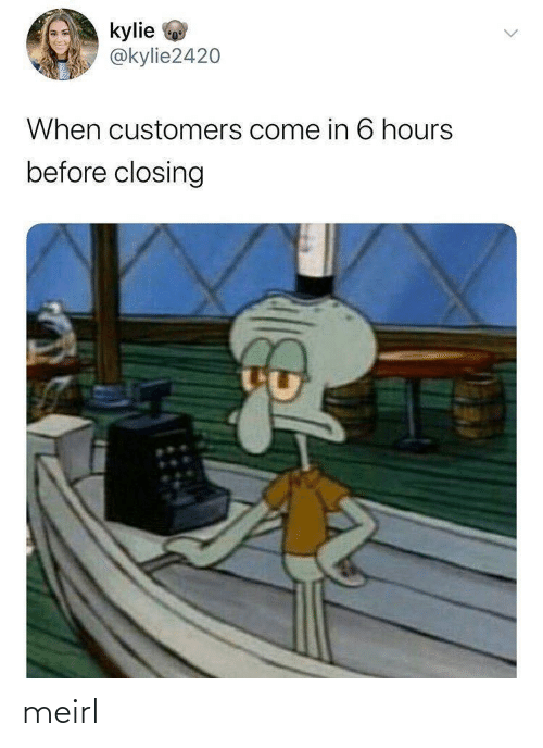 MeIRL, Kylie, and  Hours: kylie  @kylie2420  When customers come in 6 hours  before closing meirl