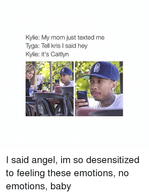 No Emotion: Kylie: My mom just texted me  Tyga: Tell kris l said hey  Kylie: it's Caitlyn I said angel, im so desensitized to feeling these emotions, no emotions, baby