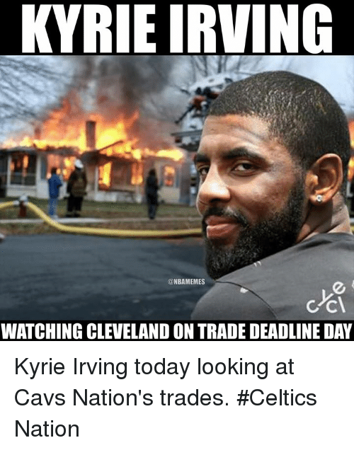 Cavs, Kyrie Irving, and Nba: KYRIE IRVING  @NBAMEMES  WATCHING CLEVELAND ON TRADE DEADLINE DAY Kyrie Irving today looking at Cavs Nation's trades.  #Celtics Nation