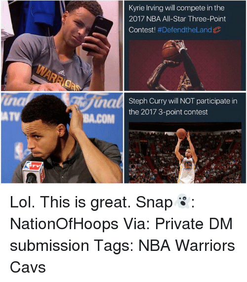 nba all stars: Kyrie Irving will compete in the  2017 NBA All-Star Three-Point  Contest  #Defend the Land  uaal  Steph Curry will NOT participate in  the 2017 3-point contest  BA.COM Lol. This is great. Snap👻: NationOfHoops Via: Private DM submission Tags: NBA Warriors Cavs