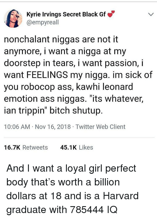 """nonchalant: Kyrie Irvings Secret Black Gf  @empyreall  nonchalant niggas are not it  anymore, i want a nigga at my  doorstep in tears, i want passion, i  want FEELINGS my nigga. im sick of  you robocop ass, kawhi leonard  emotion ass niggas. """"its whatever,  ian trippin"""" bitch shutup  10:06 AM Nov 16, 2018 Twitter Web Client  16.7K Retweets  45.1K Likes And I want a loyal girl perfect body that's worth a billion dollars at 18 and is a Harvard graduate with 785444 IQ"""