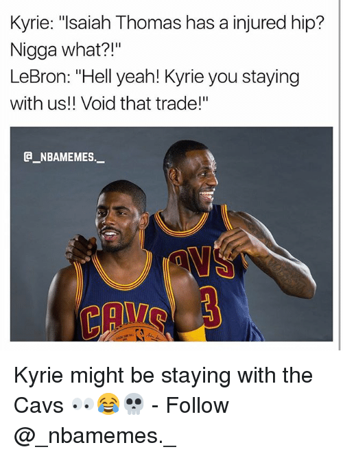 """Hells Yeah: Kyrie: """"lsaiah Thomas has a injured hip?  Nigga what?!""""  LeBron: """"Hell yeah! Kyrie you staying  with us!! Void that trade!""""  _NBAMEMES._ Kyrie might be staying with the Cavs 👀😂💀 - Follow @_nbamemes._"""