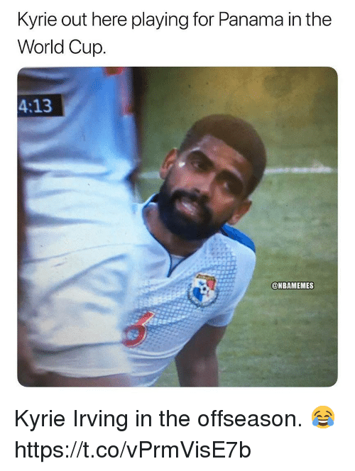 Kyrie Irving, World Cup, and Panama: Kyrie out here playing for Panama in the  World Cup.  4:13  @NBAMEMES Kyrie Irving in the offseason. 😂 https://t.co/vPrmVisE7b