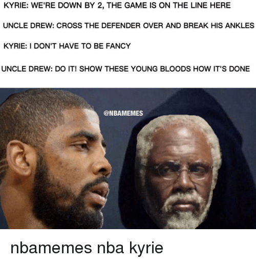 young blood: KYRIE: WE'RE DOWN BY 2, THE GAME IS ON THE LINE HERE  UNCLE DREW: CROSS THE DEFENDER OVER AND BREAK HIS ANKLES  KYRIE: I DON'T HAVE TO BE FANCY  UNCLE DREW: DO IT! SHOW THESE YOUNG BLOODS HOW IT'S DONE  @NBAMEMES nbamemes nba kyrie