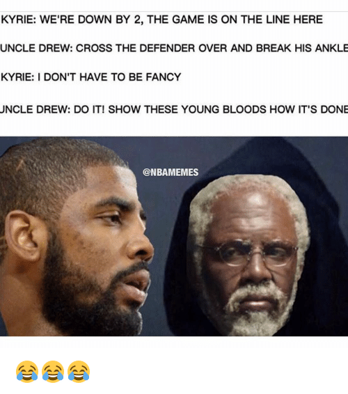 young blood: KYRIE: WE'RE DOWN BY 2, THE GAME IS ON THE LINE HERE  UNCLE DREW: CROSS THE DEFENDER OVER AND BREAK HIS ANKLE  KYRIE: I DON'T HAVE TO BE FANCY  UNCLE DREW: DO IT! SHOW THESE YOUNG BLOODS HOW IT'S DONE  @NBAMEMES 😂😂😂