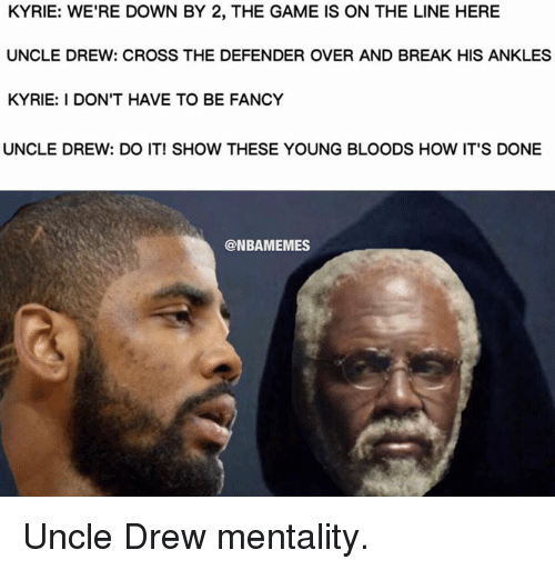 young blood: KYRIE: WE'RE DOWN BY 2, THE GAME IS ON THE LINE HERE  UNCLE DREW: CROSS THE DEFENDER OVER AND BREAK HIS ANKLES  KYRIE: DON'T HAVE TO BE FANCY  UNCLE DREW: DO IT! SHOW THESE YOUNG BLOODS HOW IT'S DONE  @NBAMEMES Uncle Drew mentality.
