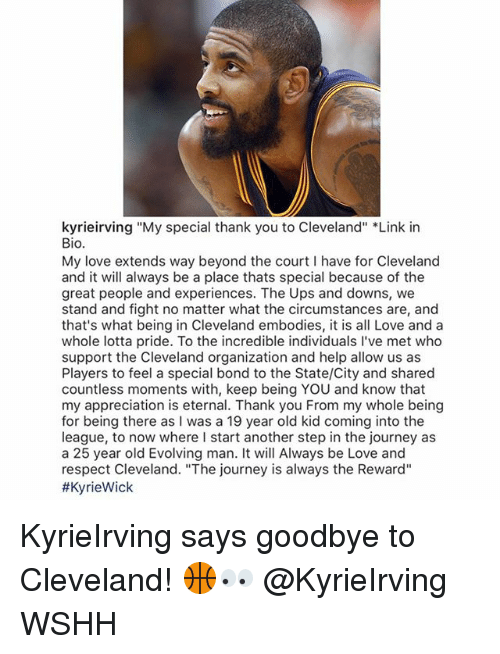 """Journey, Love, and Memes: kyrieirving """"My special thank you to Cleveland"""" *Link in  Bio.  My love extends way beyond the court I have for Cleveland  and it will always be a place thats special because of the  great people and experiences. The Ups and downs, we  stand and fight no matter what the circumstances are, and  that's what being in Cleveland embodies, it is all Love and a  whole lotta pride. To the incredible individuals I've met who  support the Cleveland organization and help allow us as  Players to feel a special bond to the State/City and shared  countless moments with, keep being YOU and know that  my appreciation is eternal. Thank you From my whole being  for being there as I was a 19 year old kid coming into the  league, to now where I start another step in the journey as  a 25 year old Evolving man. It will Always be Love and  respect Cleveland. """"The journey is always the Reward""""  KyrieIrving says goodbye to Cleveland! 🏀👀 @KyrieIrving WSHH"""