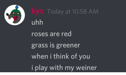 Today, Red, and Roses: kys Today at 10:58 AM  uhh  roses are red  grass is greener  when i think of you  i play with mt weiner