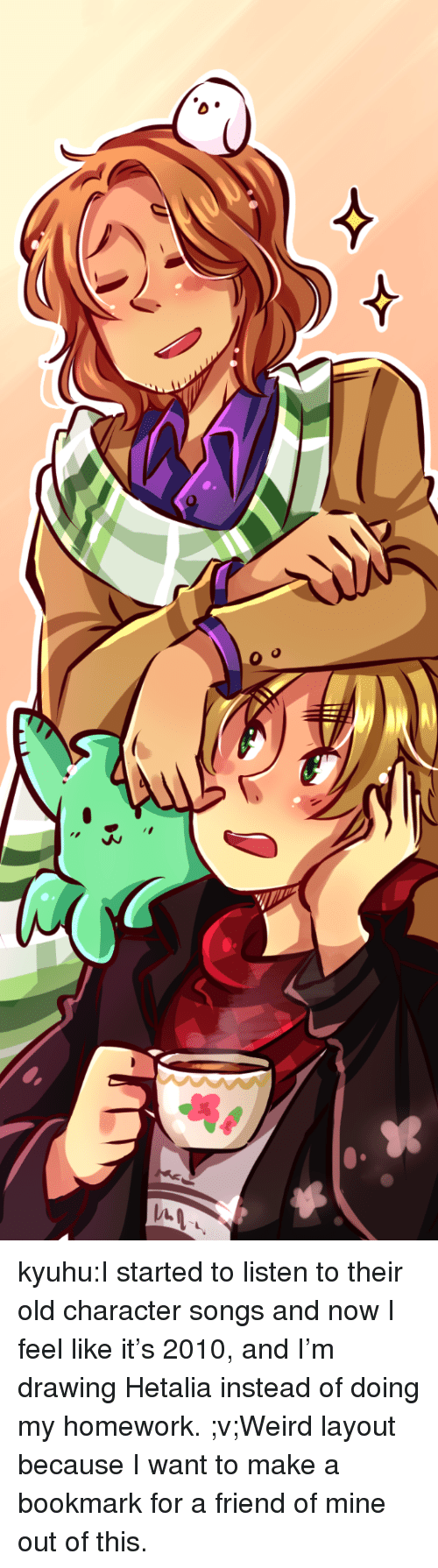 hetalia: kyuhu:I started to listen to their old character songs and now I feel like it's 2010,  and I'm drawing Hetalia instead of doing my homework. ;v;Weird layout because I want to make a bookmark for a friend of mine out of this.