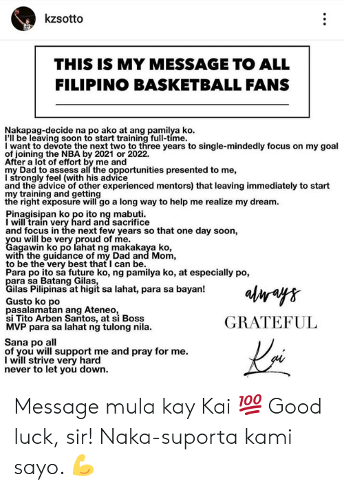assess: kzsotto  THIS IS MY MESSAGE TO ALL  FILIPINO BASKETBALL FANS  Nakapag-decide na po ako at ang pamilya ko  I'll be leaving soon to start training full-time.  I want to devote the next two to three years to single-mindedly focus on my goal  of joining the NBA by 2021 or 2022.  After a lot of effort by me and  my Dad to assess all the opportunities presented to me,  I strongly feel (with his advice  and the advice of other experienced mentors) that leaving immediately to start  my training and getting  the right exposure will go a long way to help me realize my dream  Pinagisipan ko po ito ng mabuti  I will train very hard and sacrifice  and focus in the next few years so that one day soon,  Cagwwibko ero lahat ng makakaya ko  agawin ko po lahat ng makakaya ko,  with the guidance of my Dad and Mom,  to be the very best that I can be.  Para po ito sa future ko, ng pamilya ko, at especially po,  ilas Pilipinas at higit sa lahat, para sa bayan!  Gusto ko po  pasalamatan ang Ateneo  si Tito Arben Santos, at si Boss  MVP para sa lahat ng tulong nila.  GRATEFUL  Sana po all  of you will support me and pray for me.  I will strive very hard  never to let you down. Message mula kay Kai 💯 Good luck, sir! Naka-suporta kami sayo. 💪
