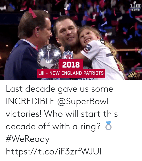 new england: LÄIII  OCBS  2018  LIII - NEW ENGLAND PATRIOTS Last decade gave us some INCREDIBLE @SuperBowl victories!  Who will start this decade off with a ring? 💍 #WeReady https://t.co/iF3zrfWJUl
