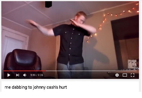 Dank, Johnny Cash, and 🤖: l 1:09 3:38  me dabbing to johnny cashs hurt