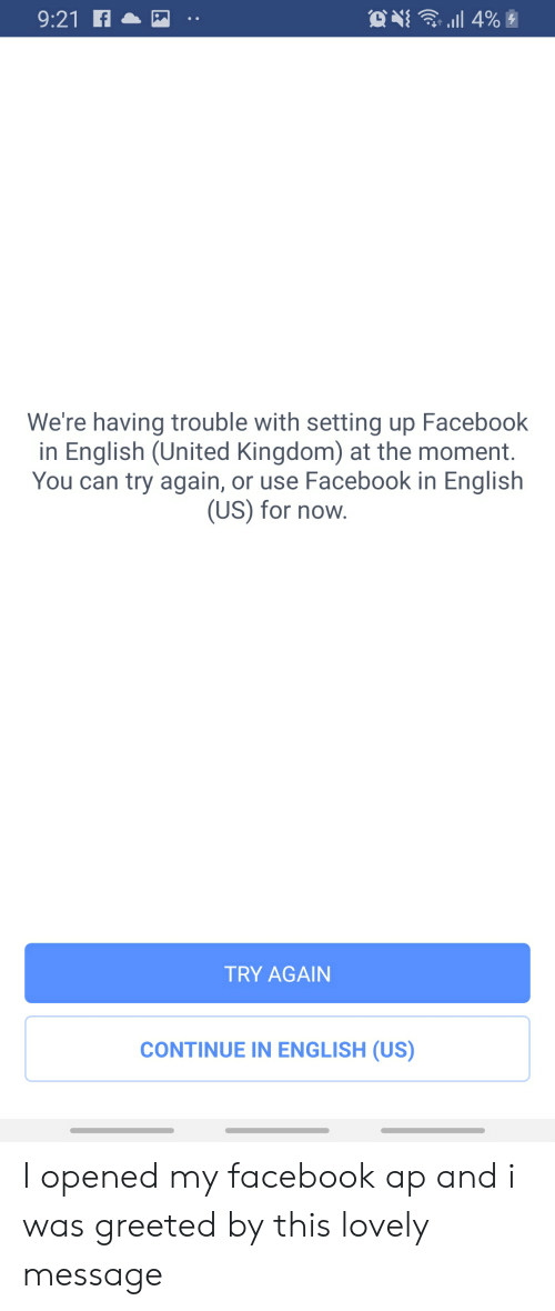 Lovely Message: . l 4%  9:21f  We're having trouble with setting up Facebook  in English (United Kingdom) at the moment.  You can try again, or use Facebook in English  (US) for now.  TRY AGAIN  CONTINUE IN ENGLISH (US) I opened my facebook ap and i was greeted by this lovely message