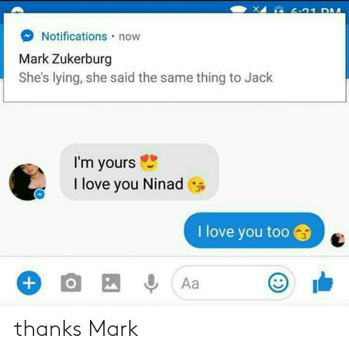 Love, I Love You, and Lying: L 6.91 DM  Notifications now  Mark Zukerburg  She's lying, she said the same thing to Jack  I'm yours  I love you Ninad  I love you too  O  Aa  +) thanks Mark