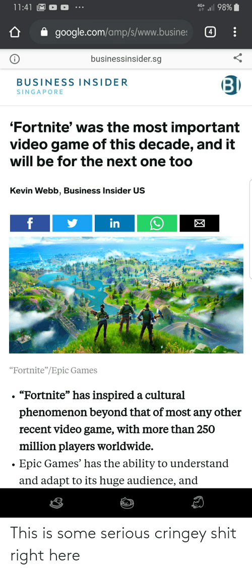"""Webb: l 98%  11:41 M  4G+  google.com/amp/s/www.busines  businessinsider.sg  B)  BUSINESS INSIDER  SINGAPORE  """"Fortnite' was the most important  video game of this decade, and it  will be for the next one too  Kevin Webb, Business Insider US  f  in  """"Fortnite""""/Epic Games  """"Fortnite"""" has inspired a cultural  phenomenon beyond that of most any other  recent video game, with more than 250  million players worldwide.  Epic Games' has the ability to understand  and adapt to its huge audience, and This is some serious cringey shit right here"""