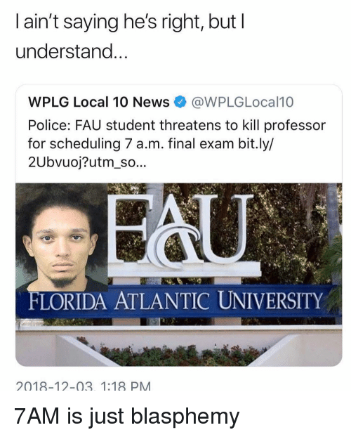 Scheduling: l ain't saying he's right, but I  understand  WPLG Local 10 News@WPLGLocal10  Police: FAU student threatens to kill professor  for scheduling 7 a.m. final exam bit.ly/  2Ubvuoj?utm_so...  FLORIDA ATLANTIC UNIVERSITY  2018-12-03. 1:18 PM 7AM is just blasphemy