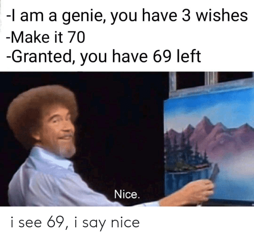 Nice, Genie, and Make: -l am a genie, you have 3 wishes  -Make it 70  -Granted, you have 69 left  Nice. i see 69, i say nice