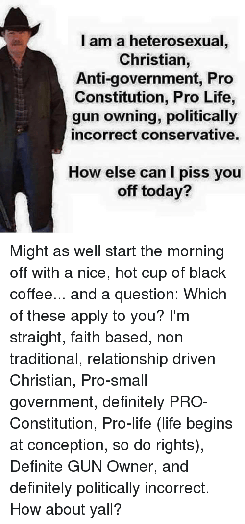 Definitely, Life, and Memes: l am a heterosexual  Christian,  Anti-government, Pro  Constitution, Pro Life,  gun owning, politically  incorrect conservative.  How else can I piss you  off today? Might as well start the morning off with a nice, hot cup of black coffee... and a question: Which of these apply to you? I'm straight, faith based, non traditional, relationship driven Christian, Pro-small government, definitely PRO-Constitution, Pro-life (life begins at conception, so do rights), Definite GUN Owner,  and definitely politically incorrect. How about yall?