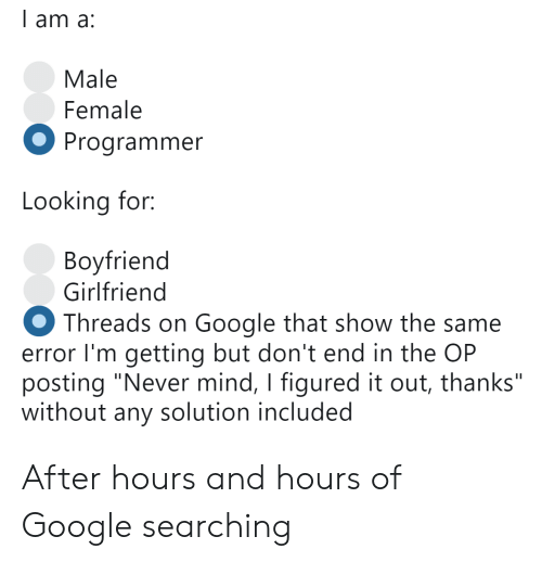 """Google, Girlfriend, and Mind: l am a:  Male  Female  Programmer  Looking for:  Bovfriend  Girlfriend  Threads on Google that show the same  error I'm getting but don't end in the OP  posting """"Never mind, I figured it out, thanks""""  without any solution included After hours and hours of Google searching"""