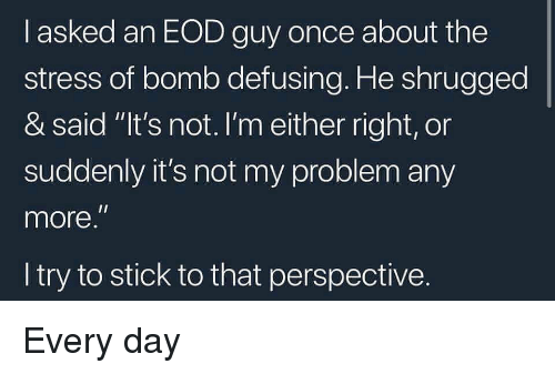 "Memes, 🤖, and Stress: l asked an EOD guy once about the  stress of bomb defusing. He shrugged  & said ""It's not.I'm either right, or  suddenly it's not my problem any  more  I try to stick to that perspective.  Il Every day"