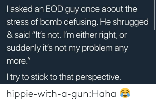 "Target, Tumblr, and Blog: l asked an EOD guy once about the  stress of bomb defusing. He shrugged  & said ""It's not. lI'm either right, or  suddenly it's not my problem any  more.  l try to stick to that perspective. hippie-with-a-gun:Haha 😂"