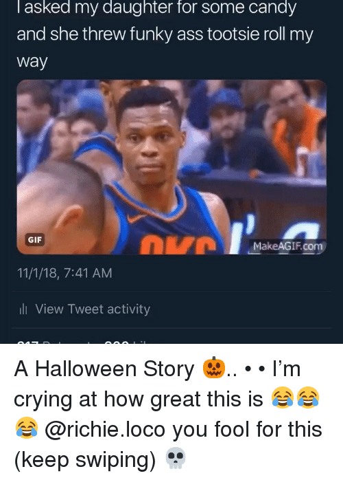 loco: l asked my daughter for some candy  and she threw funky ass tootsie roll my  way  DVM  GIF  MakeAGIF.com  11/1/18, 7:41 AM  ll View Tweet activity A Halloween Story 🎃.. • • I'm crying at how great this is 😂😂😂 @richie.loco you fool for this (keep swiping) 💀