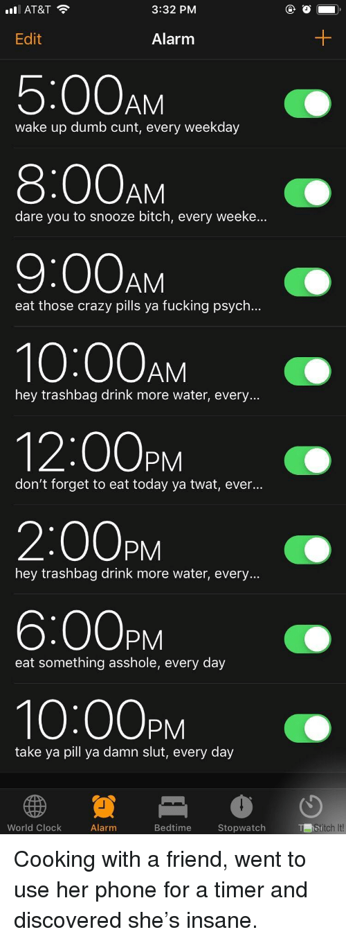 Psych: l AT&T  3:32 PM  Edit  Alarm  5:00AM  8:00AM  9:00AM  10:00AM  12:00PM  2:00pM  6:00PM  10:00PM  wake up dumb cunt, every weekday  dare you to snooze bitch, every weeke..  eat those crazy pills ya fucking psych...  hey trashbag drink more water, every...  don't forget to eat today ya twat, eve...  hey trashbag drink more water, every...  eat something asshole, every day  take ya pill ya damn slut, every day  World Clock  Alarm  Bedtime  Stopwatch  itch It! Cooking with a friend, went to use her phone for a timer and discovered she's insane.
