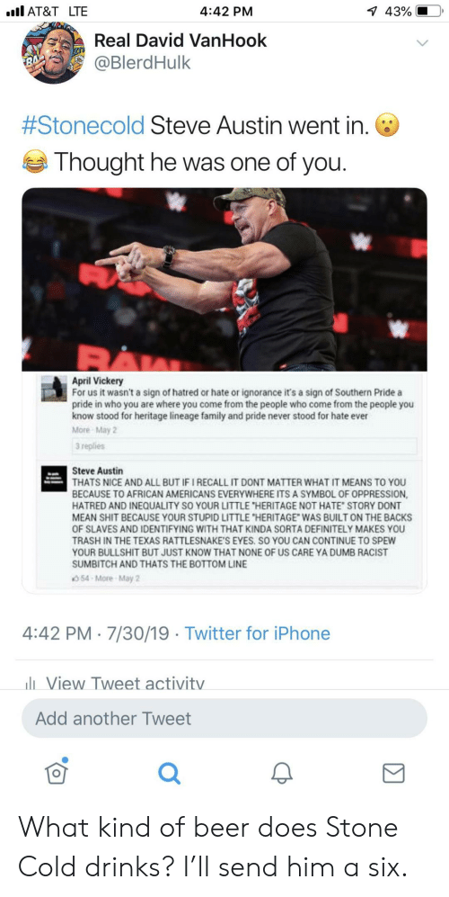 """Hatred: l AT&T LTE  1 43%  4:42 PM  Real David VanHook  @BlerdHulk  7  #Stonecold Steve Austin went in.  Thought he was one of you.  April Vickery  For us it wasn't a sign of hatred or hate or ignorance it's a sign of Southern Pride a  pride in who you are where you come from the people who come from the people you  know stood for heritage lineage family and pride never stood for hate ever  More May 2  3 replies  Steve Austin  THATS NICE AND ALL BUT IF I RECALL IT DONT MATTER WHAT IT MEANS TO YOU  BECAUSE TO AFRICAN AMERICANS EVERYWHERE ITS A SYMBOL OF OPPRESSION,  HATRED AND INEQUALITY SO YOUR LITTLE """"HERITAGE NOT HATE STORY DONT  MEAN SHIT BECAUSE YOUR STUPID LITTLE """"HERITAGE WAS BUILT ON THE BACKS  OF SLAVES AND IDENTIFYING WITH THAT KINDA SORTA DEFINITELY MAKES YOU  TRASH IN THE TEXAS RATTLESNAKE'S EYES. SO YOU CAN CONTINUE TO SPEW  YOUR BULLSHIT BUT JUST KNOW THAT NONE OF US CARE YA DUMB RACIST  SUMBITCH AND THATS THE BOTTOM LINE  54-More-May 2  4:42 PM 7/30/19 Twitter for iPhone  lView Tweet activitv  Add another Tweet What kind of beer does Stone Cold drinks? I'll send him a six."""